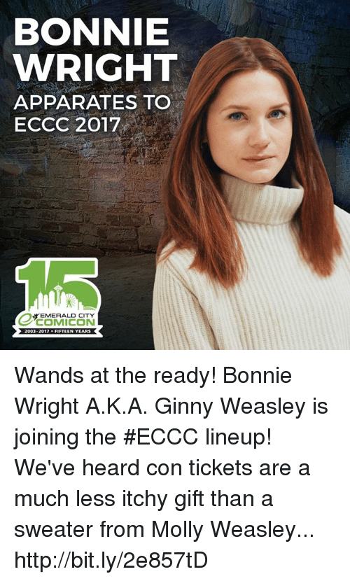ginny's: BONNIE  WRIGHT  APPA RATES TO  ECCC 2017  EMERALD CITY  2003-2017  FIFTEEN YEARS Wands at the ready! Bonnie Wright A.K.A. Ginny Weasley is joining the #ECCC lineup! We've heard con tickets are a much less itchy gift than a sweater from Molly Weasley... http://bit.ly/2e857tD