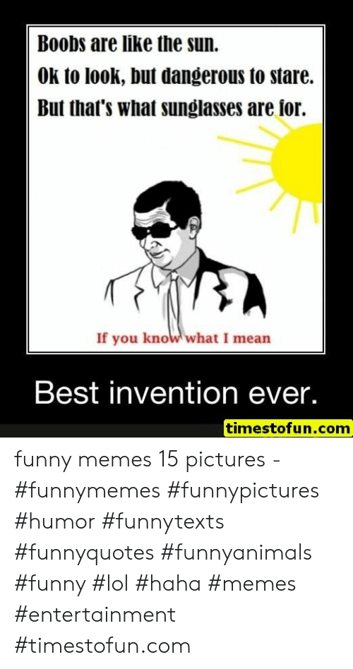If You Know What I: Boobs are like the sun.  OK to look, but dangerous to stare.  But that's what sunglasses are ior.  If you know what I mean  Best invention ever.  timestofun.com funny memes 15 pictures - #funnymemes #funnypictures #humor #funnytexts #funnyquotes #funnyanimals #funny #lol #haha #memes #entertainment #timestofun.com