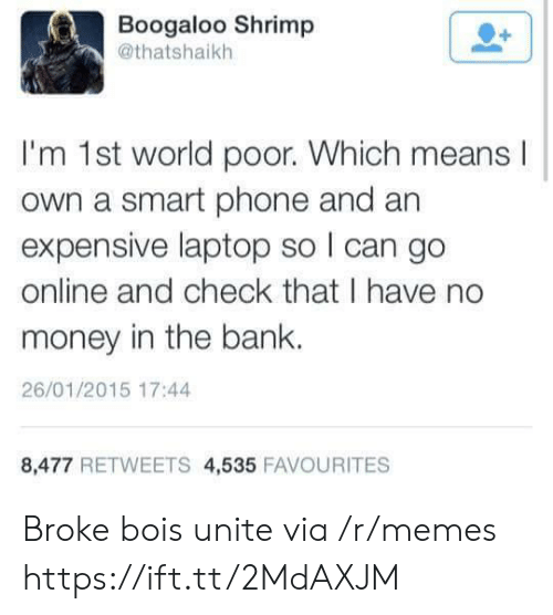 No Money: Boogaloo Shrimp  @thatshaikh  I'm 1st world poor. Which means  own a smart phone and an  expensive laptop so I can go  online and check that I have no  money in the bank.  26/01/2015 17:44  8,477 RETWEETS 4,535 FAVOURITES Broke bois unite via /r/memes https://ift.tt/2MdAXJM