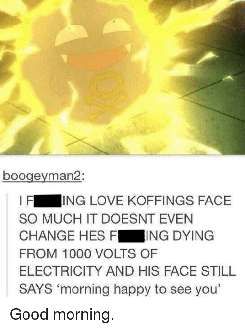 """kof: boogeyman 2:  I F  ING LOVE KOFFINGS FACE  SO MUCH IT DOESNT EVEN  CHANGE HES F  ING DYING  FROM 1000 VOLTS OF  ELECTRICITY AND HIS FACE STILL  SAYS """"morning happy to see you' Good morning."""