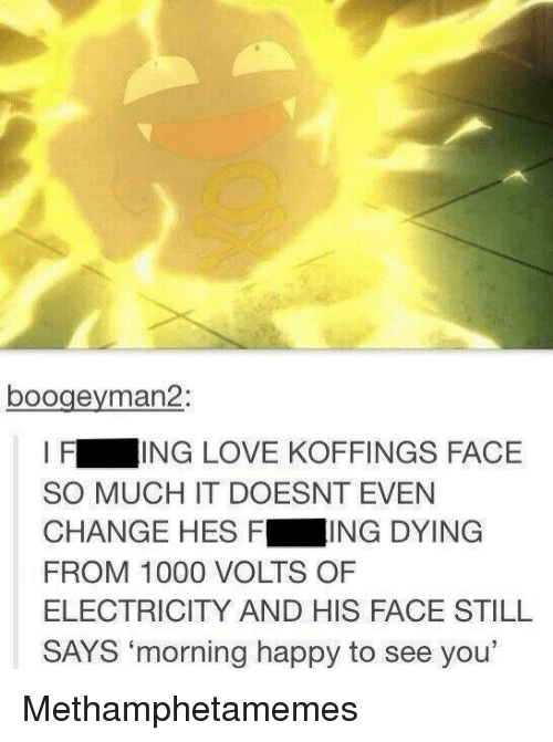 """kof: boogeyman 2:  I F  ING LOVE KOFFINGS FACE  SO MUCH IT DOESNT EVEN  CHANGE HES F  ING DYING  FROM 1000 VOLTS OF  ELECTRICITY AND HIS FACE STILL  SAYS """"morning happy to see you' Methamphetamemes"""