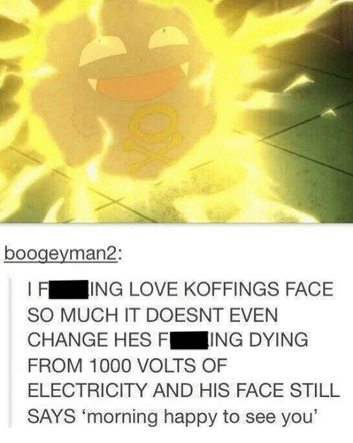 """kof: boogeyman 2:  I F  ING LOVE KOFFINGS FACE  SO MUCH IT DOESNT EVEN  CHANGE HES F  ING DYING  FROM 1000 VOLTS OF  ELECTRICITY AND HIS FACE STILL  SAYS """"morning happy to see you'"""