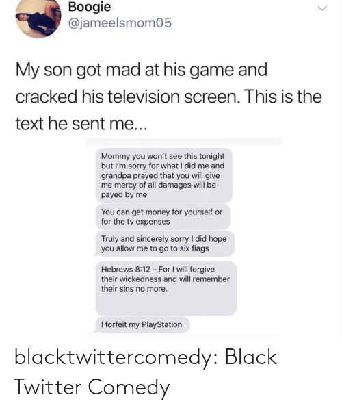 give me: Boogie  @jameelsmom05  My son got mad at his game and  cracked his television screen. This is the  text he sent me...  Mommy you won't see this tonight  but I'm sorry for what I did me and  grandpa prayed that you will give  me mercy of all damages will be  payed by me  You can get money for yourself or  for the tv expenses  Truly and sincerely sorry I did hope  you allow me to go to six flags  Hebrews 8:12 - For I will forgive  their wickedness and will remember  their sins no more.  I forfeit my PlayStation blacktwittercomedy:  Black Twitter Comedy