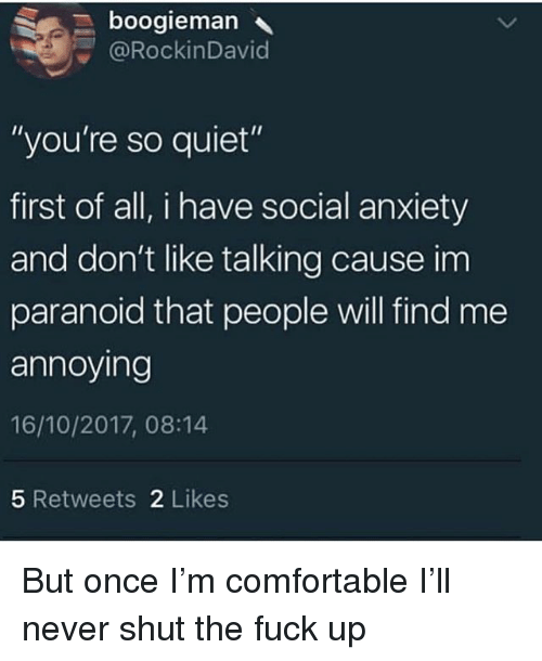 """Comfortable, Ironic, and Anxiety: boogieman  @RockinDavid  """"you're so quiet""""  first of all, i have social anxiety  and don't like talking cause im  paranoid that people will find me  annoying  16/10/2017, 08:14  5 Retweets 2 Likes But once I'm comfortable I'll never shut the fuck up"""