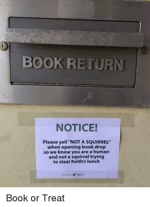 """Book, Squirrel, and Human: BOOK RETURN  NOTICE!  Please yell """"NOT A SQUIRREL""""  when opening book drop  so we know you are a human  and not a squirrel trying  to steal Keith's lunch Book or Treat"""