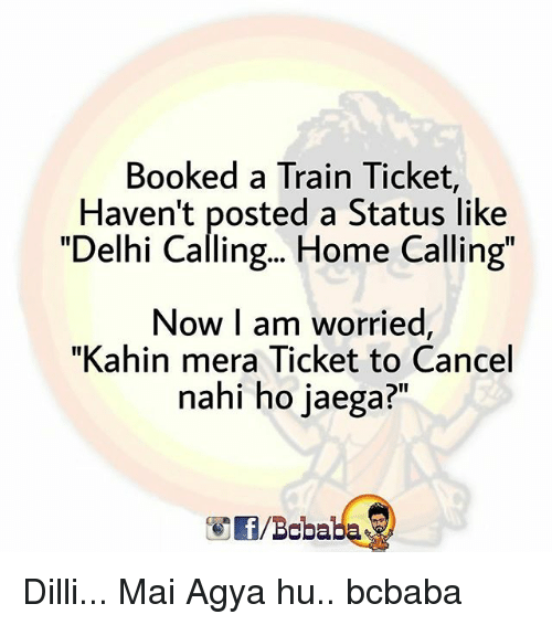 "Memes, Home, and Train: Booked a Train Ticket  Haven't posted a Status like  ""Delhi Calling... Home Calling  Now I am worried  ""Kahin mera Ticket to Cancel  nahi ho jaega?""  /Bobaba Dilli... Mai Agya hu.. bcbaba"