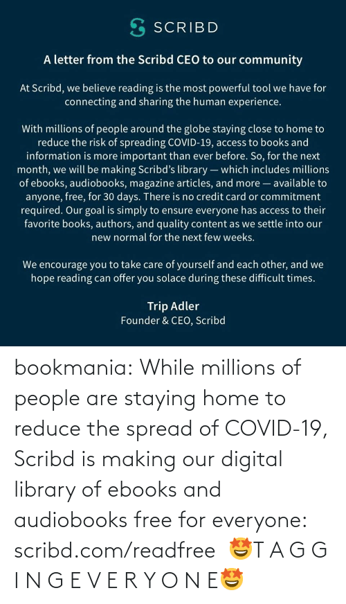 For Everyone: bookmania:    While millions of people are staying home to reduce the spread of COVID-19, Scribd is making our digital library of ebooks and audiobooks free for everyone: scribd.com/readfree    🤩T A G G I N G E V E R Y O N E🤩