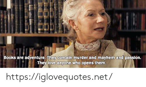 passion: Books are adventure. They contain murder and mayhem and passion.  They love anyone who opens them. https://iglovequotes.net/