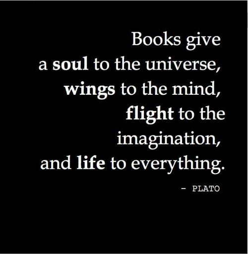Plato: Books give  a soul to the universe,  wings to the mind,  flight to the  imagination,  and life to everything.  -PLATO
