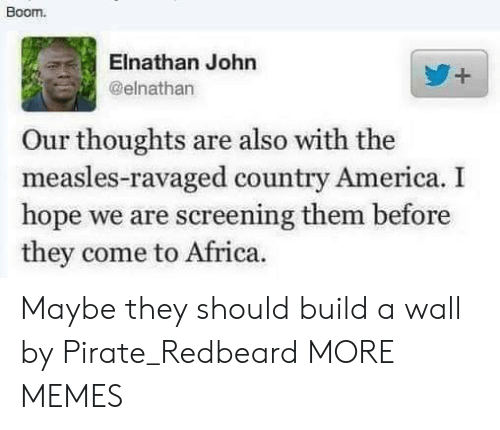 Africa, America, and Dank: Boom.  Elnathan John  @elnathan  Our thoughts are also with the  measles-ravaged country America. I  hope we are screening them before  they come to Africa. Maybe they should build a wall by Pirate_Redbeard MORE MEMES