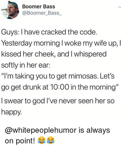 """Drunk, God, and Memes: Boomer Bass  @Boomer_Bass  Guys: I have cracked the code  Yesterday morning I woke my wife up, I  kissed her cheek, and I whispered  softly in her ear:  """"'m taking you to get mimosas. Let's  go get drunk at 10:00 in the morning""""  I swear to god I've never seen her so  happy @whitepeoplehumor is always on point! 😂😂"""