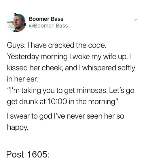 """Drunk, God, and Memes: Boomer Bass  @Boomer_Bass_  Guys: I have cracked the code.  Yesterday morning l woke my wife up, I  kissed her cheek, and I whispered softly  in her ear.  """"I'm taking you to get mimosas. Let's go  get drunk at 10:00 in the morning""""  l swear to god I've never seen her so  happy. Post 1605:"""