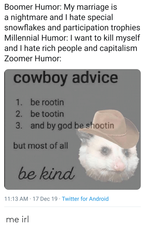 rich: Boomer Humor: My marriage is  a nightmare and I hate special  snowflakes and participation trophies  Millennial Humor: I want to kill myself  and I hate rich people and capitalism  Zoomer Humor:  cowboy advice  1. be rootin  2. be tootin  and by god be shootin  3.  but most of all  be kind  11:13 AM : 17 Dec 19 · Twitter for Android me irl