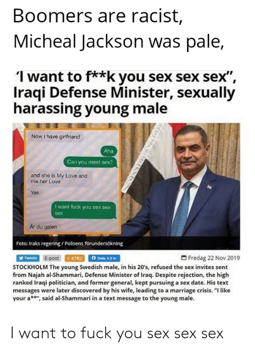 """Love, Marriage, and Sex: Boomers are racist,  Micheal Jackson was pale,  1 want to f**k you sex sex sex"""",  Iraqi Defense Minister, sexually  harassing young male  Now i have girlfriend  Aha  Can you meet sex?  and she is My Love and  me her Love  Yes  I want fuck you sex sex  sex  Ar du galen  Foto: Iraks regering / Polisens förundersökning  Twreeta E-post 4782 Dela 48 in  Fredag 22 Nov 2019  STOCKHOLM The young Swedish male, in his 20's, refused the sex invites sent  from Najah al-Shammari, Defense Minister of Iraq. Despite rejection, the high  ranked Iraqi politician, and former general, kept pursuing a sex date. His text  messages were later discovered by his wife, leading to a marriage crisis. """"I like  your a**"""", said al-Shammari in a text message to the young male. I want to fuck you sex sex sex"""