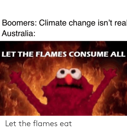 rea: Boomers: Climate change isn't rea  Australia:  LET THE FLAMES CONSUME ALL Let the flames eat