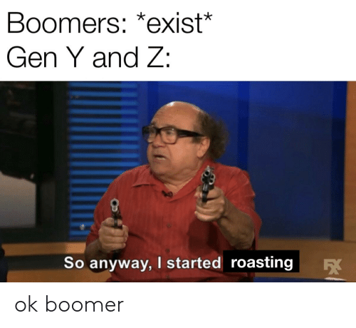 Reddit, Gen Y, and Boomers: Boomers: *exist*  Gen Y and Z:  So anyway, I started roasting  FEX ok boomer