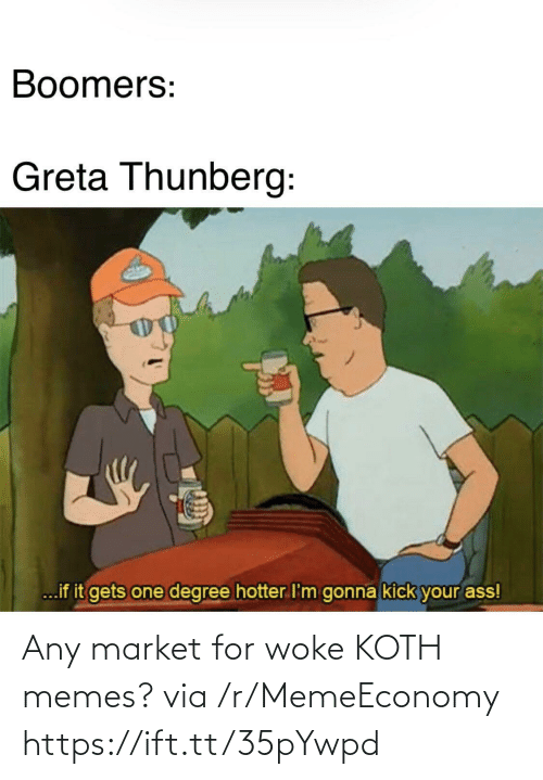 kick: Boomers:  Greta Thunberg:  ...if it gets one degree hotter I'm gonna kick your ass! Any market for woke KOTH memes? via /r/MemeEconomy https://ift.tt/35pYwpd