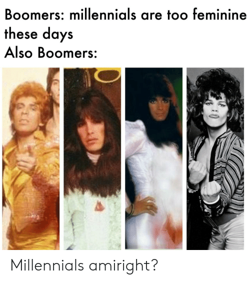Millennials, Boomers, and These Days: Boomers: millennials are too feminine  these days  Also Boomers: Millennials amiright?