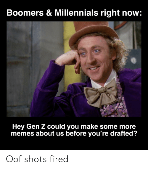 About Us: Boomers & Millennials right now:  Hey Gen Z could you make some more  memes about us before you're drafted? Oof shots fired