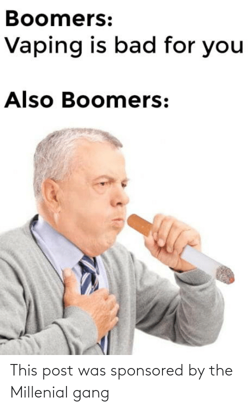 millenial: Boomers:  Vaping is bad for you  Also Boomers: This post was sponsored by the Millenial gang