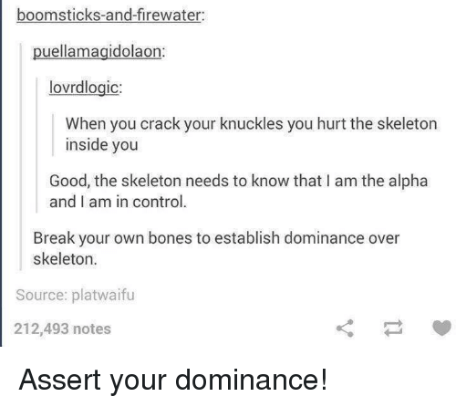 knuckles: boomsticks-and-firewater  puellamagidolaon  lovrdlogic  When you crack your knuckles you hurt the skeleton  inside you  Good, the skeleton needs to know that I am the alpha  and I am in control.  Break your own bones to establish dominance over  skeleton.  Source: platwaifu  212,493 notes  ㄑㄧㄚ Assert your dominance!
