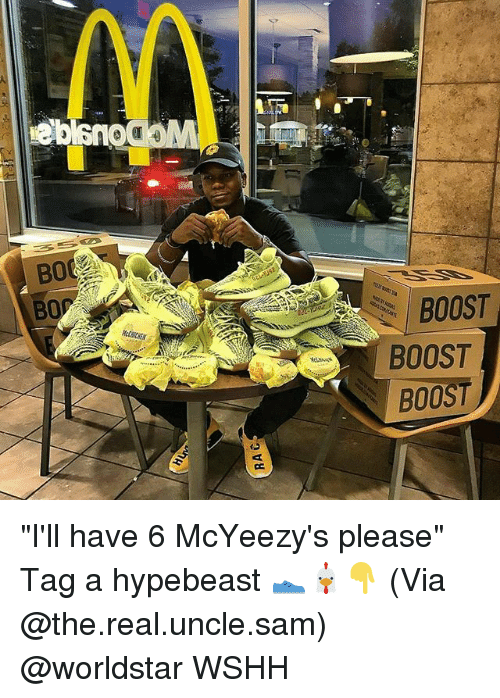 """hypebeast: BOOST  BOOST  BOOST """"I'll have 6 McYeezy's please"""" Tag a hypebeast 👟🐔👇 (Via @the.real.uncle.sam) @worldstar WSHH"""