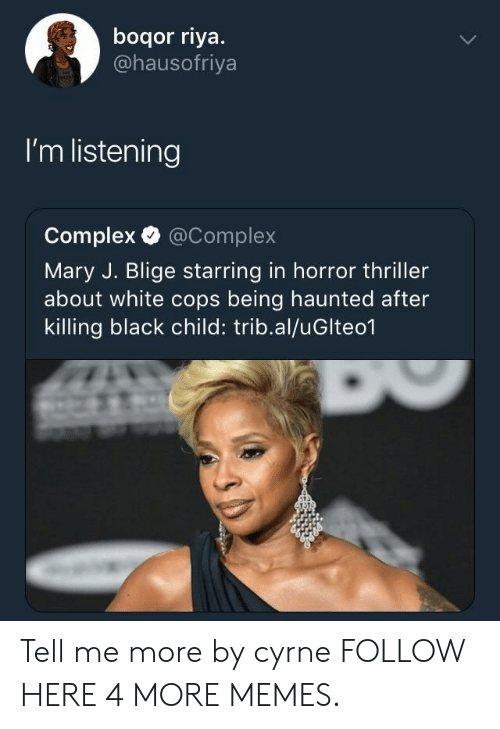 mary j: boqor riya.  @hausofriya  I'm listening  Complex @Complex  Mary J. Blige starring in horror thriller  about white cops being haunted after  killing black child: trib.al/uGlteo1 Tell me more by cyrne FOLLOW HERE 4 MORE MEMES.