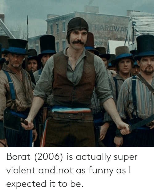 Borat: Borat (2006) is actually super violent and not as funny as I expected it to be.