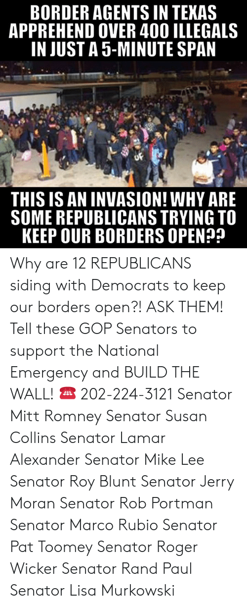 Marco: BORDER AGENTS IN TEKAS  APPREHEND OVER 400 ILLEGALS  IN JUST A 5-MINUTE SPAN  THIS IS AN INVASION! WHY ARE  SOME REPUBLICANS TRYING TO  KEEP OUR BORDERS OPEN? Why are 12 REPUBLICANS siding with Democrats to keep our borders open?! ASK THEM!  Tell these GOP Senators to support the National Emergency and BUILD THE WALL! ☎️ 202-224-3121  Senator Mitt Romney Senator Susan Collins Senator Lamar Alexander Senator Mike Lee Senator Roy Blunt Senator Jerry Moran Senator Rob Portman Senator Marco Rubio Senator Pat Toomey Senator Roger Wicker Senator Rand Paul Senator Lisa Murkowski