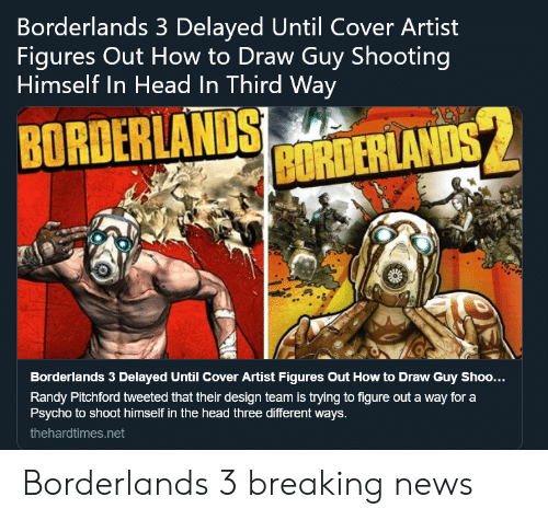 Head, News, and Breaking News: Borderlands 3 Delayed Until Cover Artist  Figures Out How to Draw Guy Shooting  Himself In Head In Third Way  BRANDS MTERLAND  Borderlands 3 Delayed Until Cover Artist Figures Out How to Draw Guy Shoo...  Randy Pitchford tweeted that their design team is trying to figure out a way for a  Psycho to shoot himself in the head three different ways.  thehardtimes.net Borderlands 3 breaking news