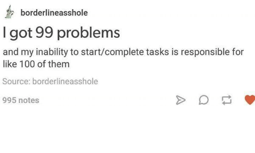 i got 99 problems: borderline  I got 99 problems  and my inability to start/complete tasks is responsible for  like 100 of them  Source: borderlineasshole  995 notes