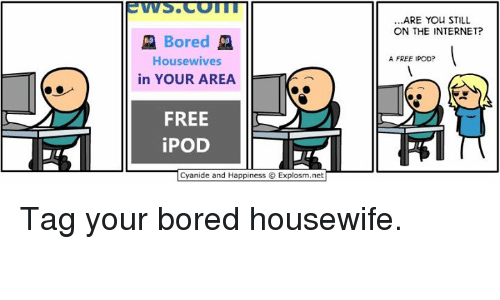 Dank, 🤖, and Ipods: Bored  Housewives  in YOUR AREA  FREE  iPOD  Cyanide and Happiness O Explosm.net  ARE YOU STILL  ON THE INTERNET?  A FREE IPOD? Tag your bored housewife.