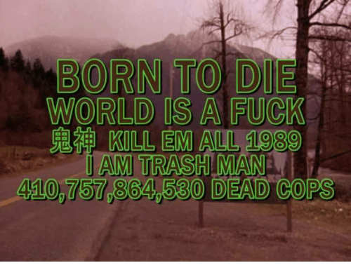 Born to Die: BORN TO DIE  WORLD IS A FUCK  KILL EM ALL 1089  JAM TRASHIMANA  530 DEAD COPS