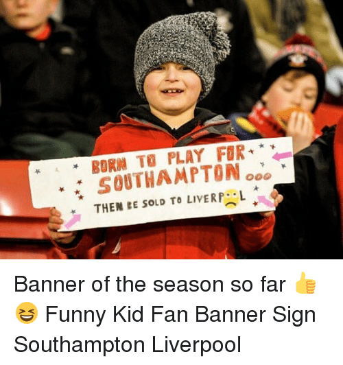 Funny, Memes, and Liverpool F.C.: BORN TO PLAY FUR  SOUTHAMPTON ooo  THENE SOLD TO LIVERP.L Banner of the season so far 👍😆 Funny Kid Fan Banner Sign Southampton Liverpool