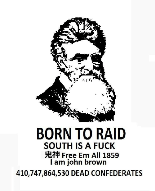 raid: BORN TO RAID  SOUTH IS A FUCK  Free Em All 1859  I am john brown  410,747,864,530 DEAD CONFEDERATES