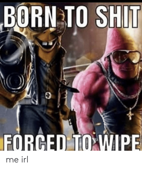 Forced: BORN TO SHIT  FORCED TO WIPE me irl