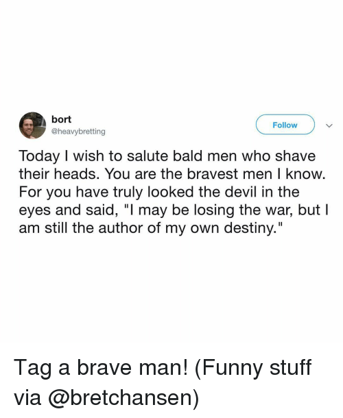 """Destiny, Funny, and Memes: bort  @heavybretting  Follow  Today I wish to salute bald men who shave  their heads. You are the bravest men I know  For you have truly looked the devil in the  eyes and said, """"l may be losing the war, but l  am still the author of my own destiny."""" Tag a brave man! (Funny stuff via @bretchansen)"""