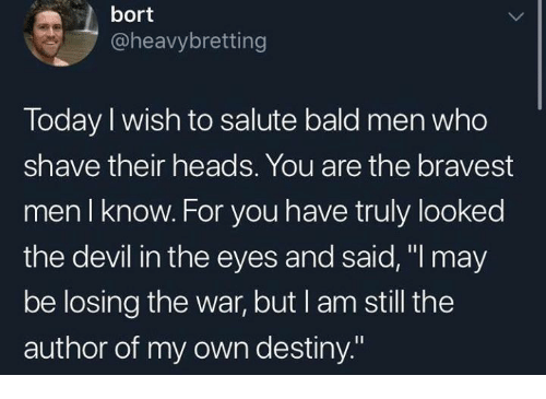 """Dank, Destiny, and Devil: bort  @heavybretting  Today I wish to salute bald men who  shave their heads. You are the bravest  men I know. For you have truly looked  the devil in the eyes and said, """"l may  be losing the war, but I am still the  author of my own destiny."""""""