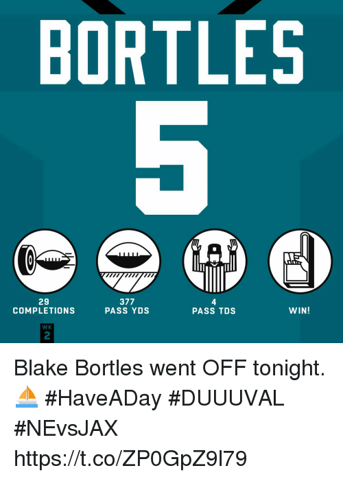 Broomstick: BORTLES  ywmw  29  COMPLETIONS  377  PASS YDS  4  PASS TDS  WIN!  WK  2 Blake Bortles went OFF tonight. ⛵  #HaveADay #DUUUVAL #NEvsJAX https://t.co/ZP0GpZ9l79
