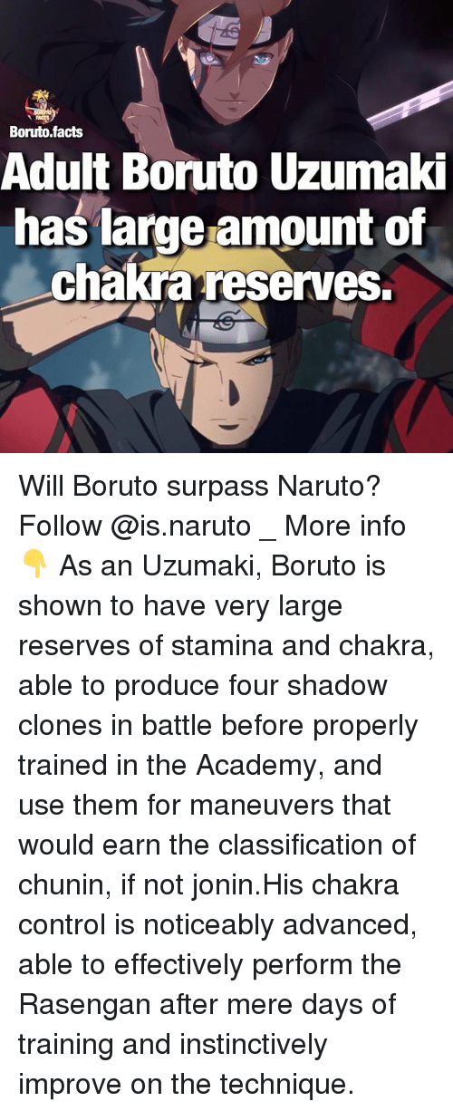 Noticeably: Boruto facts  Adult Boruto Uzumaki  has large amount of  chakra reserves. Will Boruto surpass Naruto? Follow @is.naruto _ More info👇 As an Uzumaki, Boruto is shown to have very large reserves of stamina and chakra, able to produce four shadow clones in battle before properly trained in the Academy, and use them for maneuvers that would earn the classification of chunin, if not jonin.His chakra control is noticeably advanced, able to effectively perform the Rasengan after mere days of training and instinctively improve on the technique.