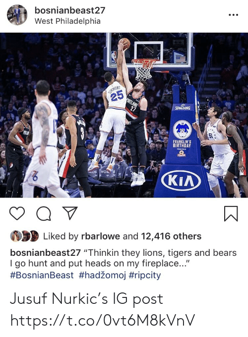 """Tigers: bosnianbeast27  West Philadelphia  NS  25  FRANKLIN'S  BIRTHDAY  KIA  Liked by rbarlowe and 12,416 others  bosnianbeast27 """"Thinkin they lions, tigers and bears  I go hunt and put heads on my fireplace...""""  Jusuf Nurkic's IG post https://t.co/0vt6M8kVnV"""