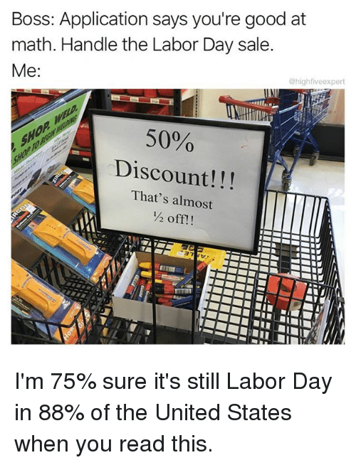 Saled: Boss: Application says you're good at  math. Handle the Labor Day sale  @highfiveexpert  50%  Discount!!!  That's almost  ½ off!! I'm 75% sure it's still Labor Day in 88% of the United States when you read this.