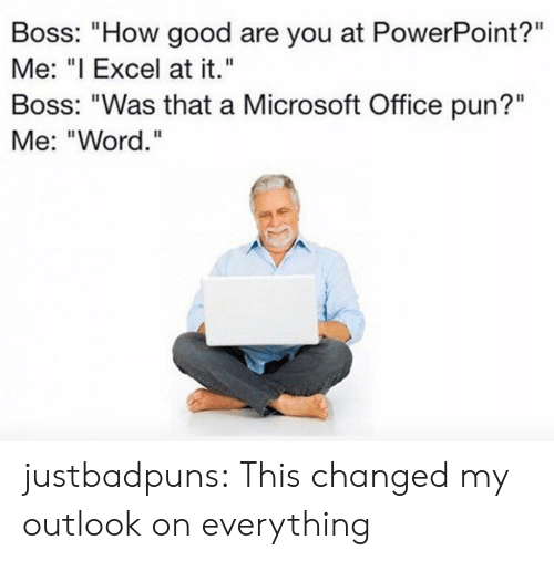 "Microsoft, Microsoft Office, and Target: Boss: ""How good are you at PowerPoint?""  Me: ""I Excel at it.""  Boss: ""Was that a Microsoft Office pun?""  Me: ""Word."" justbadpuns:  This changed my outlook on everything"