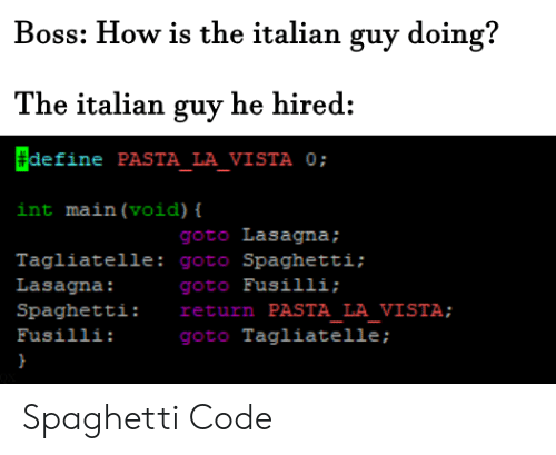 La Vista: Boss: How is the italian guy doing?  The italian guy he hired:  define PASTA_LA_VISTA 0;  int main (void) {  goto Lasagna;  Tagliatelle: goto Spaghetti;  goto Fusilli;  return PASTA LA VISTA;  goto Tagliatelle ;  Lasagna:  Spaghetti:  Fusilli: Spaghetti Code