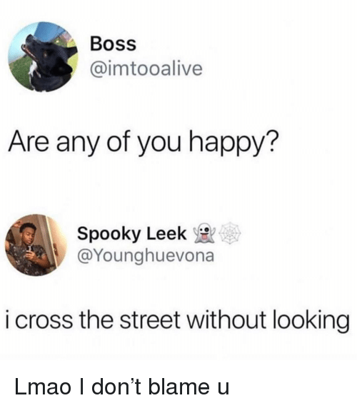 Funny, Lmao, and Cross: Boss  @imtooalive  Are any of you happy?  Spooky Leek  @Younghuevona  i cross the street without looking Lmao I don't blame u