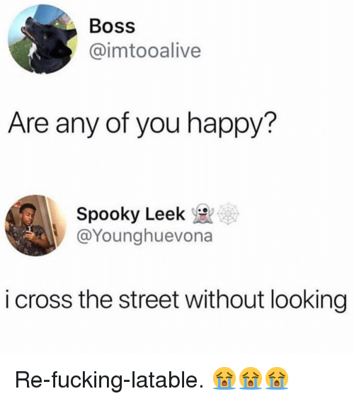 Fucking, Memes, and Cross: Boss  @imtooalive  Are any of you happy?  Spooky Leek  @Younghuevona  i cross the street without looking Re-fucking-latable. 😭😭😭