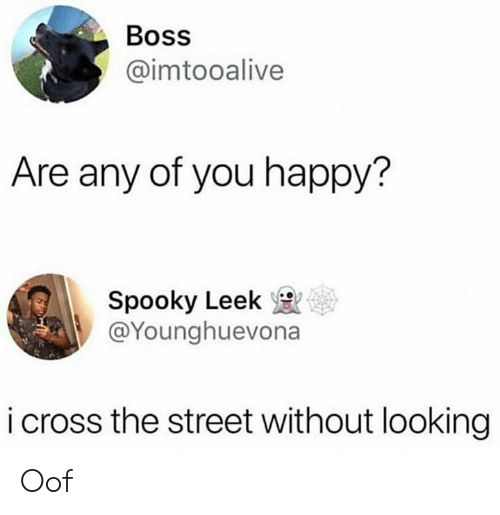 Memes, Cross, and Happy: Boss  @imtooalive  Are any of you happy?  Spooky Leek  @Younghuevona  ее  i cross the street without looking Oof