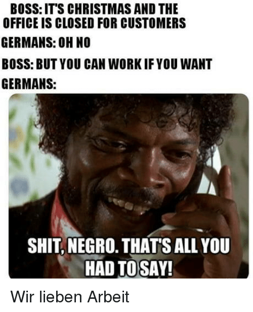 Its Christmas: BOSS: ITS CHRISTMAS AND THE  OFFICE IS CLOSED FOR CUSTOMERS  GERMANS: OH NO  BOSS: BUT YOU CAN WORKIFYOU WANT  GERMANS:  SHIT, NEGRO. THATS ALL YOU  HAD TOSAY! Wir lieben Arbeit