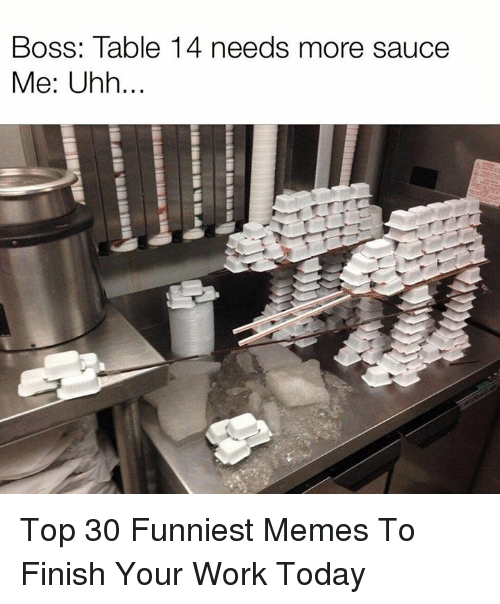 funniest memes: Boss: Table 14 needs more sauce  Me: Uhh. Top 30 Funniest Memes To Finish Your Work Today