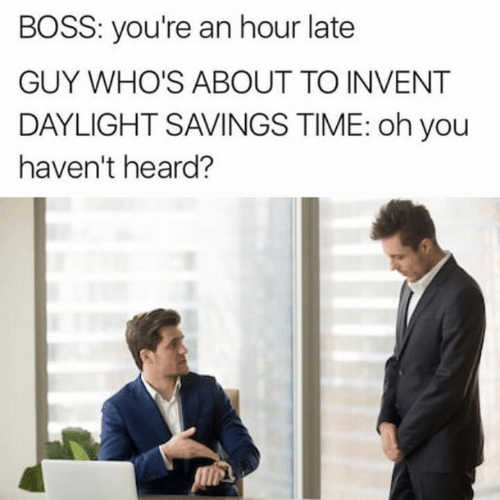 daylight: BOSS: you're an hour late  GUY WHO'S ABOUT TO INVENT  DAYLIGHT SAVINGS TIME: oh you  haven't heard?
